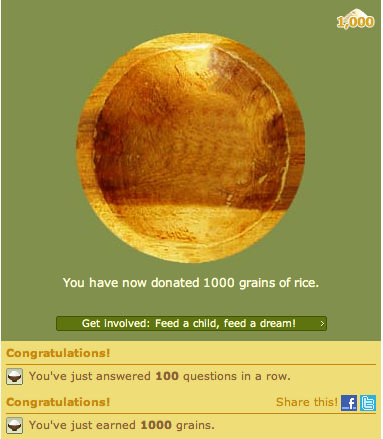 laxirii:  Love this site! Free rice is wonderful!   Various subjects and SAT practice exams available for you to answer. For each question you answer correctly, Free Rice will donate 10 grains of rice through the World Food Programme to end hunger. Come on guys, this is for a good cause. Get yourself answering questions in no time. :)