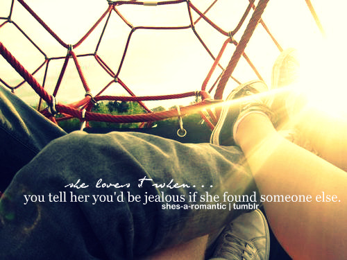 She loves it when you tell her you'd be jealous if she found someone else.