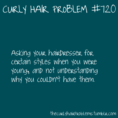Curly hair problem #720…Asking your hairdresser for certain styles when you were young & not understanding why you couldn't have them.