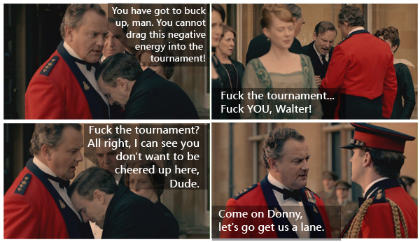 (9) The Dowager Abides: Downton meets Lebowski WalterYou have got to buck up, man. You cannot drag this negative energy in to the tournament!  The DudeFuck the tournament… Fuck YOU, Walter!  WalterFuck the tournament? All right, I can see you don't want to be cheered up here, Dude.Come on Donny, let's go get us a lane.