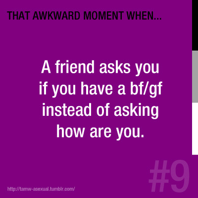 #9: A friend asks you if you have a bf/gf instead of asking how are you.