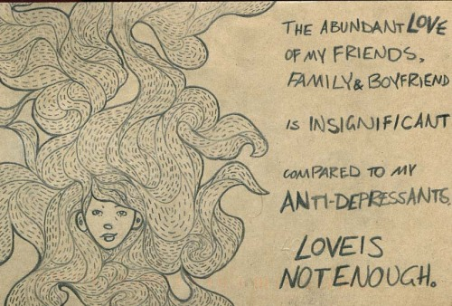 Postsecret: The abundant love of my friends, family & boyfriend is insignificant compared to my anti-depressants. Love is not enough.