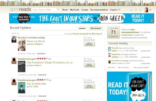 ellyintheskywithdiamonds:  So I went on goodreads to rate a book I just finished and I see this.   I'd like to thank my corporate overlords at Penguin for this very attractive advertising campaign on goodreads. I'm obsessed with goodreads because writers have never before really known much about their readers, or even about readers' responses to their books. (Like, I know that most of the people who choose to write me like my books, but that's obviously a self-selecting bunch. I also know a lot about what nerdfighters think of my books, but the vast majority of people who read my books do not know that I make videos on the Internet.) Goodreads' user base is so broad (The Fault in Our Stars has been rated almost 27,000 times) that it gives you a much better snapshot of the collective response to a novel than anything that came before.  This kind of data can help us to understand—really for the first time—what people actually like reading, instead of just what they like buying and/or checking out from the library. (For instance, way more people have bought Twilight than TFiOS, but on average, readers prefer TFiOS to Twilight. In the future, we'll be able to learn even more interesting stuff, like which of the two readers of both TFiOS and Twilight preferred.) Obviously, writing novels isn't and should never be driven by market research. But one of the oldest questions in publishing is whether books succeed on their merits or whether they mostly succeed because they have a lot of marketing money behind them (to pay for goodreads ads, for example). Goodreads can answer that question pretty effectively, because marketing may make people buy a book, but it will never make them like a book.