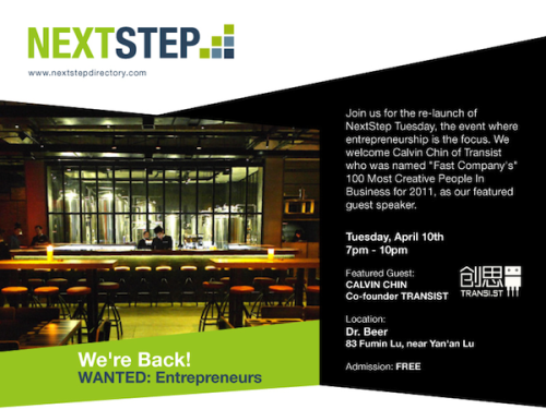 "On Tuesday, April 10th we will re-launch NextStep Tuesday, the event where entrepreneurship is the focus. We welcome Calvin Chin of Transist who was named ""Fast Company's"" 100 Most Creative People In Business for 2011, as our featured guest speaker.  Transist is an incubator for impact-driven tech startups in Shanghai.  Calvin was previously founder of Qifang, an online student loan service and the first Chinese company recognized by the World Economic Forum as a Technology Pioneer. He was named 2009 Chinese Business Leader of the Year by Horasis and Baker & McKenzie. Join us at Dr. Beer on Fumin Lu from 7pm onwards. Our featured speaker's presentation will kick off at 7:30pm, followed by a short Q&A.  Admission is FREE, and discounted drinks will be served from 7pm-930pm. In the coming days we will tell you more about the future of NextStep, and how a whole new management team will lead NextStep into the future. We're excited to be back, and we look forward to bringing you great speakers and the best set of resources to grow your business in China  WANTED:Entrepreneurs Location: Dr. Beer 83 Fumin Lu, near Yan'an Lu  Time: 19:00 – 21:30 2012/4/10  TRANSIST would also like to get your insight into some new seminars and IT info sessions they will be launching later this year. Take two minutes to fill out this SURVERY:https://transist.wufoo.com/forms/m7p7w7/——On another note, we will also be working with EO and the TRANSITION CHINA 2012 Conference coming up this May. We are giving away two entry passes to the conference (valued at 1950 RMB each) at our April 10th event!Click here to learn more about T12 — http://transitionchina.com/"