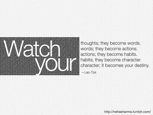 Watch yourthoughts; they become words.words; they become actions.actions; they become habits.habits; they become character.character; it becomes your destiny. - Lao-Tze