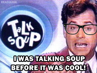 """I was Talking Soup before it was cool!"""