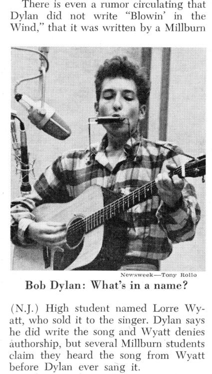 "nwkarchivist:  Bob Dylan Introduced ""Blowin' In The Wind"" 50 Years Ago Today… But Did He Write It? Newsweek November 4, 1963  Wiki says: An allegation circulated that the song was written by a high-school student named Lorre Wyatt and subsequently purchased or plagiarised by Dylan before he gained fame. This allegation was published in a Newsweek article in November 1963; while the story left the claims unconfirmed, it prompted much speculation. Several members of Wyatt's school (Millburn High) and community (Short Hills and Millburn, New Jersey) reported having heard his singing the song and claiming authorship a year before it was released by Dylan, or made famous by Peter, Paul and Mary. Wyatt even told his teacher that he'd sold the song for $1,000 and donated the money to charity, when asked why he had suddenly stopped performing it. The plagiarism claim was eventually shown to be untrue. Wyatt had performed the song at school and elsewhere months before it was made famous, but not before it had been published and credited to Dylan in Broadside magazine. Wyatt finally explained his deception to New Times magazine in 1974. He credited his initial lie to panic that he wasn't pulling his weight as a songwriter in the school's male folk group, The Millburnaires.[14]"