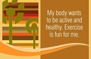 My body wants to be active and healthy. Exercise is fun for me.~ Louise L. Hay