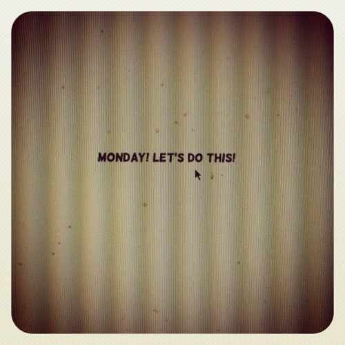 nevver:  Monday! Let's do this!