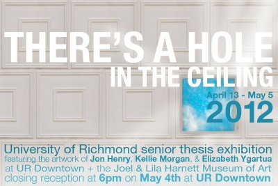 The new flyer for the Senior Exhibition: There's a Hole in the Ceiling. The closing reception is May 4 at UR Downtown at 6pm, part of RVA First Fridays.
