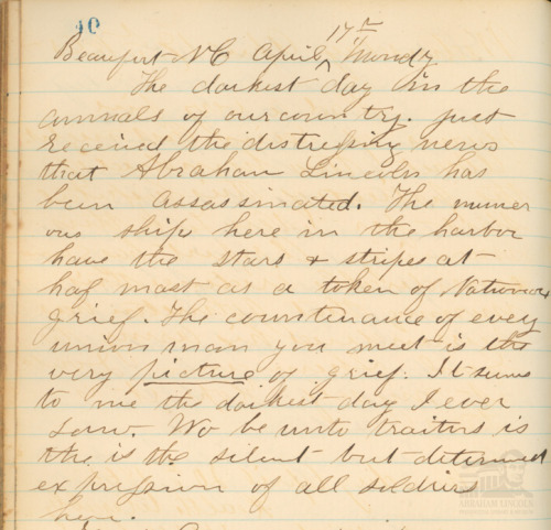 "Boys in Blue: Diary Entry, Pvt. Abner W Foreman, 7th Ill. Inf. Co. D Two days after Abraham Lincoln's death in Washington D.C., Pvt. Abner W. Foreman of the 7th Illinois Infantry Company D ""received the disturbing news"" of the President's death and wrote the following in his diary: Beaufort, NC April 17, Monday             The darkest day in the annals of our country. Just received the disturbing news that Abraham Lincoln has been assassinated. The numerous ships here in the harbor have the stars & stripes at haf mast as a token of National grief. The countenance of every union man is the very picture of grief. It seems to the me the darkest day I ever Saw. Wo be unto traitors is the but determined expression of all soldiers here  ©2012 Abraham Lincoln Presidential Library and Museum"
