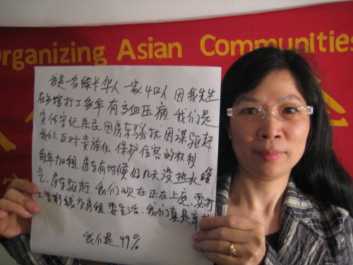 wearethe99percent:  I am a greencard carrying Chinese person with a family of four. Because my husband has worked so many years in a restaurant, he now has health issues because of his blood pressure. We are peaceful, law-abiding residents. Because of landlord harassment, who has threatened us with eviction, we are fighting gentrification.  We need to protect the rights of tenants! Every year the rent increases. Sometimes the landlord doesn't turn on the heat or hot water. The landlord is trying to evict us, and we are currently in housing court. We have to work to save money for rent to pay the rent, to survive. It's really tough on us. We are the 99%!