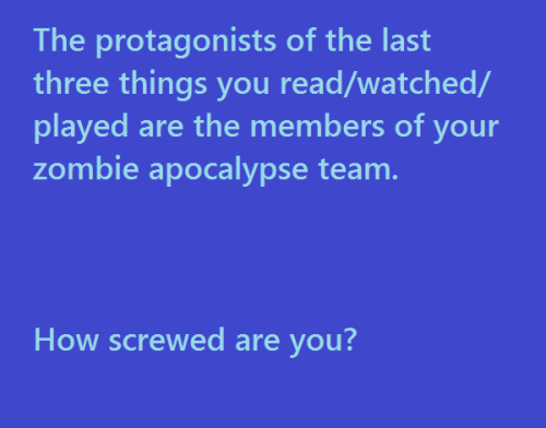 "loquaciousmuse:  The last TV show I watched doesn't have a protagonist, and shit, does Game of Thrones even have one single protagonist? So ignoring those…. Don Draper, Batman and the Avengers team. Yeah, I think I'm in fine shape. Batman and the Avengers will do all the fighting, while Don Draper and I make sweet sweet love. I mean, we'll fight the zombies too, don't worry. Just after the sweet sweet love part.  eruditechick:  potentialslayer:  redcometsshinkiro:  vernicq:  boopchesterbrothers:  adailyriot:  genderbitch:  nekobakaz:  goldenheartedrose:  metapianycist:  [The protagonists of the last three things you read/watched/played are the members of your zombie apocalypse team. How screwed are you?] eldritchjoy:  cliteraryminded:  mostthingsfroma-zombie:  tinydragongina:  thenonexistence:  bitchesandhedgehoes:  niteshadethedreamwalker:  assandtittiesstuck:  John Egbert(Jane?), Ariel, Roxas. Help.  ((Sam and Max. I'll survive no problem))  Allen Walker, Sonic the Hedgehog, and Grubbs Grady??? They'd be a complete powerhouse but jESUS they'd probably argue into oblivion shduithusdi  Actually, I think I'm pretty safe. I've got Maka, Soul, Black Star, Tsubaki, Death the Kid, Liz and Patty with me, so lol I am ready.  Lord of the Rings, The Middleman, and Dragon Age: Origins. [""bring it on"" gif]  Wander (shadow of the colossus), Iron man, Rick grimes (Walking Dead)  Candy Quackenbush, Scott Pilgrim, and (who is the protagonist of Downton Abbey?) oh well… i maybe screwed regardless  Katniss Everdeen, Lisbeth Salander and Yu Narukami. I'm not screwed at all. With that team, it is almost sure that I will survive.  Red from a Pokemon hack I'm playing called Secrets and Rumours, Maxwell from Super Scribblenauts, and the female player character from Pokemon Platinum: Two experienced Pokemon trainers and a boy who can summon almost anything, including things that will make zombies not attack you? I think I'm in good hands. If I was meant to interpret it as book character, movie character and game character, it would be Katniss Everdeen, Kiki from Kiki's Delivery Service, and Maxwell from Super Scribblenauts, so I would still be pretty good with defending myself against the zombies. Kiki can fly, and zombies can't.  Mulan, Vincent Van Gogh + Amy Pond + 11th doctor, and Torchwood.  Katniss from The Hunger Games, a techno-witch from one of Mercedes Lackey books, and well…..  the Justice League and everyone on DC Universe Online?  …. think I'll be fine…  Helen Magnus from Sanctuary, Sally, Aiden and Josh from the US Being Human and Sammy and Dean Winchester. Yeah, I think I'll be okay.   Ironman 2, 1491s, and Hunger Games…. this should be good :D  Harry Potter, Supernatural, and The Hunger Games.I don't need anyone else but the Winchesters but it's nice to have good backup!   Picture of Dorian Grey, Misfits, Ironman …im terrribly intrigued and actually would like to see this play out  Doctor Who, Skyrim, Red Dead Redemption: Undead Nightmare (Zombie Marston) I'M PERFECTLY FINE.  One of the characters from Elfen Lied, Bella Swan LOL (I watched Breaking Dawn at Bri's house since I hadn't seen it yet. Not a fan of Twilight, but the movie wasn't as bad as I thought it would be), and~ Possibly Echo/Caroline from Dollhouse. Can't remember the third one.  Holy shit. Me, Brian Kinney, Walter White and COMMANDER SHEPARD. FUCK these zombies, yo.   Sherlock, Dana (Cabin in the Woods) and Brandon Sullivan (Shame) …   I am at least guaranteed a final shag."