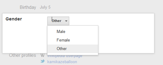 "Loving that Google now allows ""other"" as an option for gender! It's much appreciated. Only just noticed it, so I'm assuming it's part of the G+ upgrade! Thanks for being progressive, Google! (C'mon, Facebook, we're waiting. Plenty of Fa'afafine etc who aren't represented by your options.) Edit: Flickr's done it since I signed up last year too!"