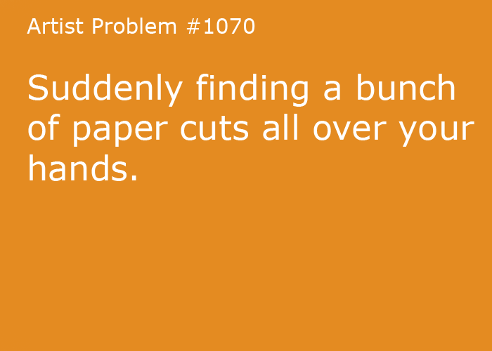 Submitted by: ayeeetingin  [#1070: Suddenly finding a bunch of paper cuts all over your hands. ]