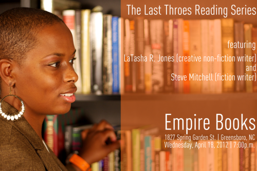What: Last Throes Reading Series. Featuring: LaTasha R. Jones + Steve Mitchell. When: Wednesday, 18 April 2012 | 7:00p.m. Where: Empire Books, Greensboro, NC