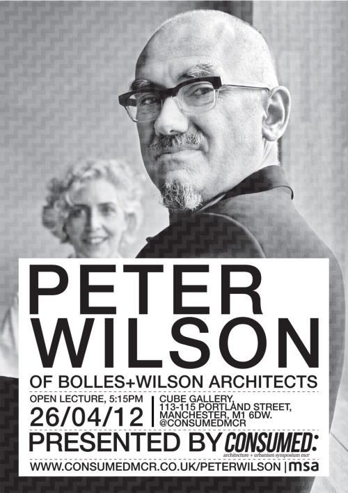 consumedmcr:  CONSUMED: PRESENTS _OPEN LECTURE BY PETER WILSON_ _26/04/12 5:15PM CUBE GALLERY 113-115 PORTLAND STREET MCR M1 6DW_ _THIS IS AN EXTRA EVENT ORGANISED BY MEMBERS OF THE CONSUMED SYMPOSIUM. PETER WILSON OF BOLLES+WILSON WILL BE SPEAKING AT THE CUBE GALLERY_ _THE LECTURE WILL BE FOLLOWED BY THE OPENING OF THE 3RD ARCHAEOLOGY'S PLACES AND CONTEMPORARY USES EXHIBITION AT RIBAHUB_ _FOR MORE INFORMATION PLEASE VISIT www.consumedmcr.co.uk/peterwilson