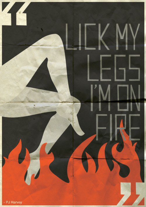 """Lick my legs, I'm on fire"" - PJ Harvey"