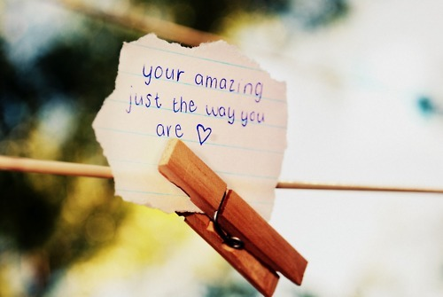 your amazing just the way you are <3
