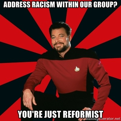 [Image Description: Manarchist Riker macro: A picture of Commander Riker from Star Trek: The Next Generation, wearing a uniform and smiling at the camera. Caption: Address racism within our group? / You're just reformist]In reference to this post:http://blackorchidcollective.wordpress.com/2012/03/12/guest-post-privilege-politics/