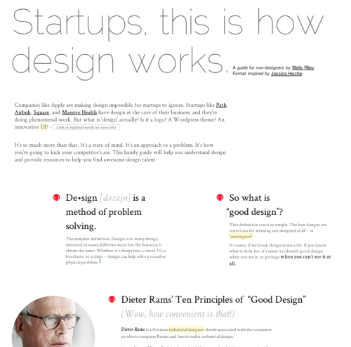 "Startups, this is how design works.   A design guide for non-designers by Wells Riley. ""Companies like Apple are making design impossible for startups to ignore. Startups like Path, Airbnb, Square and Massive Health have design at the core of their business and they're doing phenomenal work… This hand guide will help you understand design and provide resources to help you find awesome design talent."" Did I mention the guide itself is pretty beautiful?"