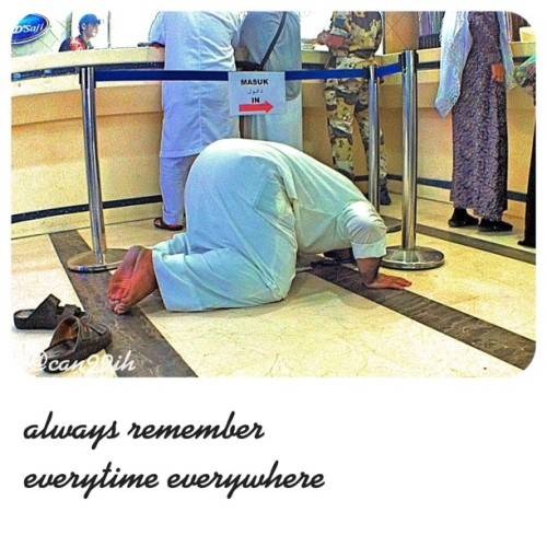 don't forget to pray 5 times a day. everytime everywhere, always remember.