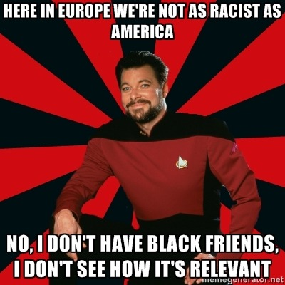 [Image Description: Manarchist Riker macro: A picture of Commander Riker from Star Trek: The Next Generation, wearing a uniform and smiling at the camera. Caption: Here in Europe we're not as racist as America / No, I don't have black friends, I don't see how it's relevant]