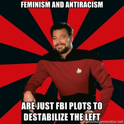 [Image Description: Manarchist Riker macro: A picture of Commander Riker from Star Trek: The Next Generation, wearing a uniform and smiling at the camera. Caption: Feminism and Antiracism / Are just FBI plots to destabilize the left]In reference to this, where Mark Crispin Miller proceeds to be a perfect example of manarchism and mansplains to Laurie Penny how feminism and antiracism are CIA-backed plots to undermine the lefthttp://www.newstatesman.com/blogs/laurie-penny/2012/02/women-white-miller-woman-young-2
