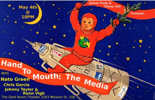 5/4. Hand To Mouth: Media @ Dark Room Theater. 2263 Mission St. SF. 10PM/$10. Featuring Nato Green, Chris Garcia, Johnny Taylor and Ronn Vigh. Hosted by James Fluty and Trevor Hill.  handtomouthcomedy:  First. Fast. Funny. James Fluty and Trevor Hill present 'Hand to Mouth': a topic-based comedy show where each edition explores a specific social, political, or economic issue.May's Topic: The Media!Comedians Nato Green (SF Weekly's Best Comedian), Chris Garcia (Rooftop Comedy's Silver Nail award), Ronn Vigh (Last Comic Standing) and Johnny Taylor (SF Punch Line) join James and Trevor in examining the ubiquity of TV, film, internet, videogames, cell phones, blogs, podcasts, news networks, talking heads, street sheets and Retweets. It's time to get connected. Hand to Mouth: The MediaFriday, May 4th @ 10:00PMThe Dark Room (2263 Mission St.)Cover: Pay What You Can (Sugg. $10)