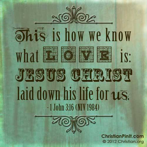 """This is how we know what LOVE is: Jesus Christ laid down His life for us"" - 1 John 3:16 Daily Bible Verse via ChristianPinIt.com"