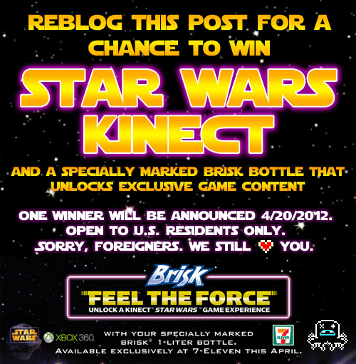 CONTEST TIME: Reblog this post for a chance to win Star Wars Kinect! [ENDED] UPDATE: Game over, man. Thanks to everyone for playing! The rad dudes over at Brisk are hooking us up with a copy of Star Wars Kinect to give to one lucky reader. Not only that, but they're throwing in a bottle of Brisk that includes a special M-Tag that can be scanned by your Kinect to unlock the game's Anakin Podracing Mode. To enter, just make sure you're following Albotas on Tumblr, reblog this post, and that's it! Multiple reblogs WILL NOT get you multiple entries, plus it's just obnoxious, so don't be that person. Oh, and it also helps if we have a way to contact you in case you win, so be sure to enable your Ask Box. One lucky winner will be announced this Friday. Good luck, and may The Force be with you. Also, Brisk is giving away a buttload of radness over on their Facebook page for the next few days, so go peep that business for more chances at getting free things.