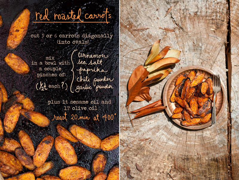 Red Roasted Carrots Combine a couple pinches (or a half teaspoon each) of cinnamon, paprika, chili powder, garlic powder and sea salt. Mix spices well in a bowl (or bag!) with 5 or 6 diagonally (oval) cut carrots plus 1T olive oil and 1t sesame oil. Roast at 400 for 20 minutes on a cookie sheet until the edges are crispy brown. Enjoy warm! Photos and illustrations by Erin Gleeson
