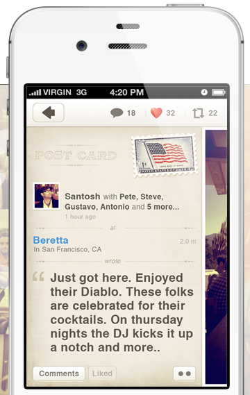 Dabble lets users collect and share 'experiences' and attach them to places by pinning virtual 'postcards' on a map. The idea behind the app is that people will use their smartphones to create a virtual layer over the world filled with geo-tagged pictures and content that can be useful to others. The company was founded by former Googler and ex-Twitter VP of Business Operations Santosh Jayaram, along with serial entrepreneur Antonio Altamirano (Sun Microsystems, AKQA, Tangelo) (via Former Twitter VP Launches Dabble, A Photo Journal App)