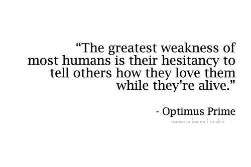 The Greatness WEAKNESS of most human is their hesitancy to tell others how they LOVE them whie they're alive.