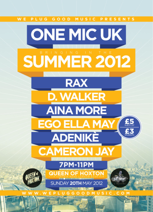 We Plug Good Music presents One Mic UK… Bringing in the Summer 2012 on Sunday, May 20, 2012! LIVE MUSIC from D. Walker, RAX, Aina More, Ego Ella May, Adenike & Cameron Jay! Taking Place at The Queen of Hoxton in Shoreditch, London! MORE INFOR HERE » http://on.fb.me/onemicmay20