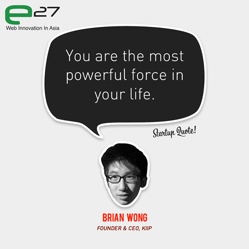 startupquote:  You are the most powerful force in your life. - Brian Wong Catch Brian Wong at Echelon 2012 (11 &12 June)! This Startup Quote is a joint collaboration between Startup Quote & e27.  True!!