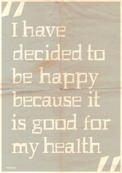 """I have decided to be happy because it is good for my health"" - Voltaire"