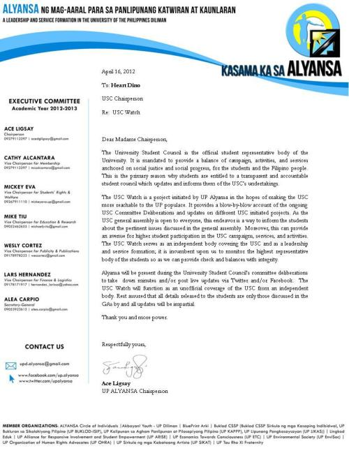 "UP ALYANSA's USC WATCH letter addressed to the USC Chairperson, Heart Diño:""The USC Watch is a project initiated by UP ALYANSA in the hopes of making the USC more reachable to the UP populace. It provides a blow-by-blow account of the ongoing USC Committee Deliberations and updates on different USC initiated projects. As the USC General Assembly is open to everyone, this endeavor is a way to inform the students about the pertinent issues discussed in the general assembly. Moreover, this can provide an avenue for higher student participation in the USC campaigns, services, and activities. The USC Watch serves as an independent body covering the USC and as a leadership and service formation; it is incumbent upon us to monitor the highest representative body of the students so as we can provide check and balances with integrity."""