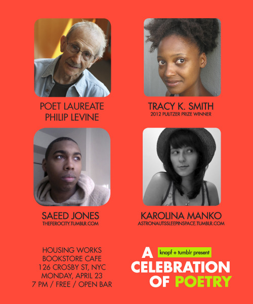 rachelfershleiser:  celebratepoetry:  LIVE poetry event featuring Poet Laureate Philip Levine, 2012 Pulitzer Prize Winner Tracy K. Smith, and two fantastic poets from the Tumblr community: Saeed Jones and Karolina Manko. This Monday, April 23, 7 pm, at Housing Works Bookstore in NYC. Open bar. Amazing poetry. Poet Laureate. Pulitzer Prize Winner. Poets from the Tumblr community. Put it on your calendar and come out to celebrate poetry with us!  Save the date! Spread the word!