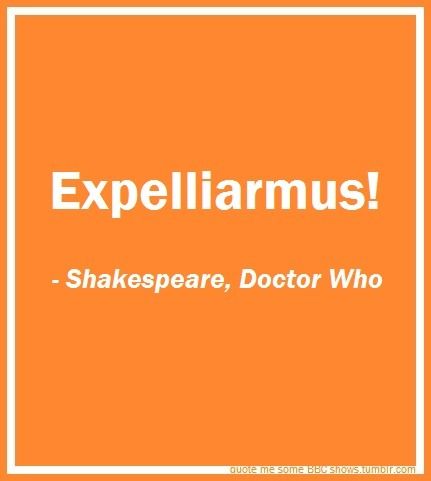 "[Image: White text on orange background. First line: Expelliarmus! // Second line, italicized: -Shakespeare, Doctor Who] slytherin-cumberbatch:  sherlockian-spockian-who:  nodaybuttodaytodefygravity:  The best part is, there are going to be some people that think this is one of those ""Use the force, Harry"" -Yoda things…when in reality, this is actually a quote.  AN ACTUAL QUOTE, PEOPLE. This is why I love Doctor Who.  (via imgTumble)"