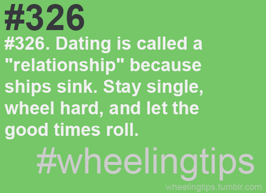 "#326. Dating is called a ""relationship"" because ships sink. Stay single, wheel hard, and let the good times roll. #wheelingtips"