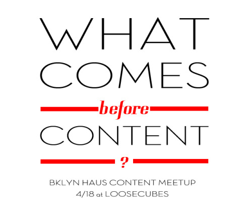 TONIGHT!! || Bklyn Haus NY Content Meetup at Loosecubes RSVP: http://www.meetup.com/NYContent/events/59094472/ The NY Content Meetup is a monthly gathering for all those interested in sharing and connecting over content-centric geeking out. We bring 3 established, diverse and innovative speakers to each meetup, as well as conversation and networking over free wine, beer, water and music. This month our speakers take you behind the scenes of great content and campaigns.  What comes before content?  Come and listen to Lindsay (dealnews.com), Maggie (Digitas) and Eric (Decision Desk) break things down for you through smart analytics, understanding people and realizing the potential of information.