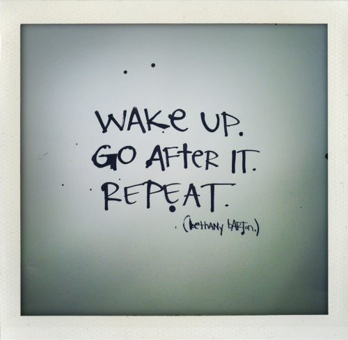 """Wake up. Go after it. Repeat."""