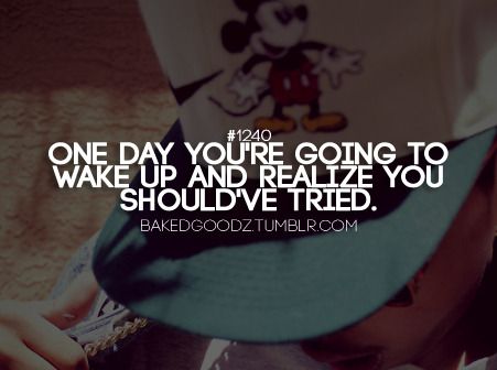 One day you re going to wake up and realize you should ve tried