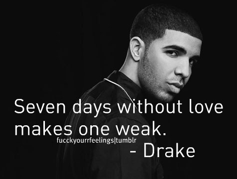 Seven Days Without LoveMakes One Weak-Drake