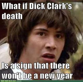 scoldylox:   What if Dick Clark's death is a sign that there won't be a new year?   Oh my god, the world really is going to end this year, won't it?