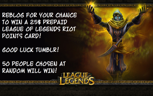 leaguegiveaways:  NOW'S YOUR CHANCE TO WIN! PLEASE LIKE THE FACEBOOK PAGE FOR DOUBLE YOUR CHANCES TO WIN! https://www.facebook.com/LeagueGiveaways https://www.facebook.com/LeagueGiveaways https://www.facebook.com/LeagueGiveaways https://www.facebook.com/LeagueGiveaways FOLLOW THIS TUMBLR AS WELL FOR MORE UPDATES. REBLOG/LIKE/SHARE THIS WITH EVERYONE YOU KNOW FOR A CHANCE TO WIN A FREE 25$ PREPAID RIOT POINTS CARD! OH YOU WANT TO DOUBLE YOUR CHANCES? LIKE THE OFFICIAL FACEBOOK PAGE FOR THE GIVEAWAY HERE - http://www.facebook.com/LeagueGiveaways - SHARE THE STATUS, TELL YOUR FRIENDS, AND YOU COULD WIN * 2 * CARDS! I'M GIVING AWAY 50 ON TUMBLR, AND 50 ON FACEBOOK, SO THE MORE REBLOGS, SHARES, AND LIKES.. THE MORE CHANCES THERE ARE TO WIN! 100 CARDS WILL BE GIVEN AWAY IN TOTAL TONIGHT! GOODLUCK! GOOD LUCK!