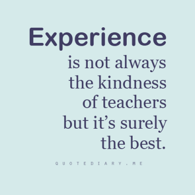 Experience is the best teacher!