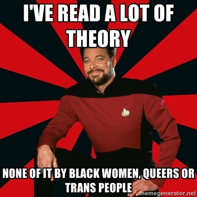 [Image Description: Manarchist Riker macro: A picture of Commander Riker from Star Trek: The Next Generation, wearing a uniform and smiling at the camera. Caption: I've read a lot of theory / None of it by black women, queers or trans people]