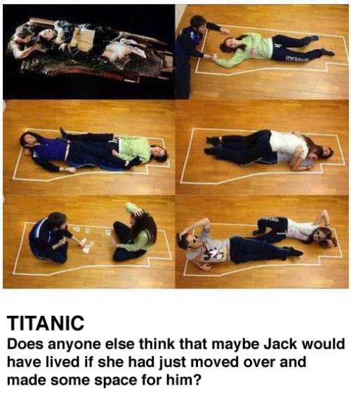 randomstuffpalace:  Titanic Does anyone else think that maybe Jack would have lived if she had just moved over and made some space for him?